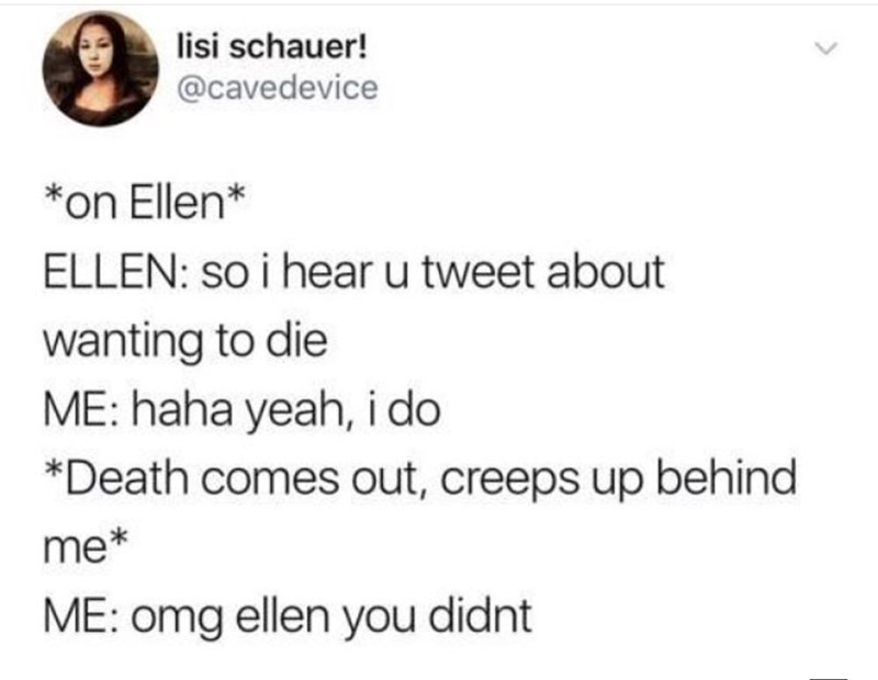 Text - lisi schauer! @cavedevice on Ellen* ELLEN: so i hear u tweet about wanting to die ME: haha yeah, i do *Death comes out, creeps up behind me* ME: omg ellen you didnt