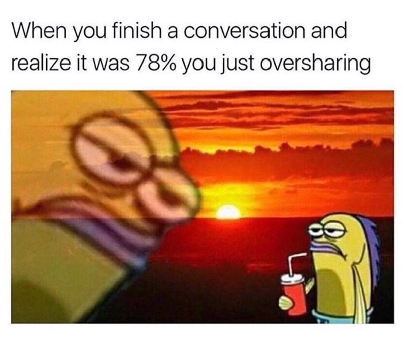 Cartoon - When you finish a conversation and realize it was 78% you just oversharing