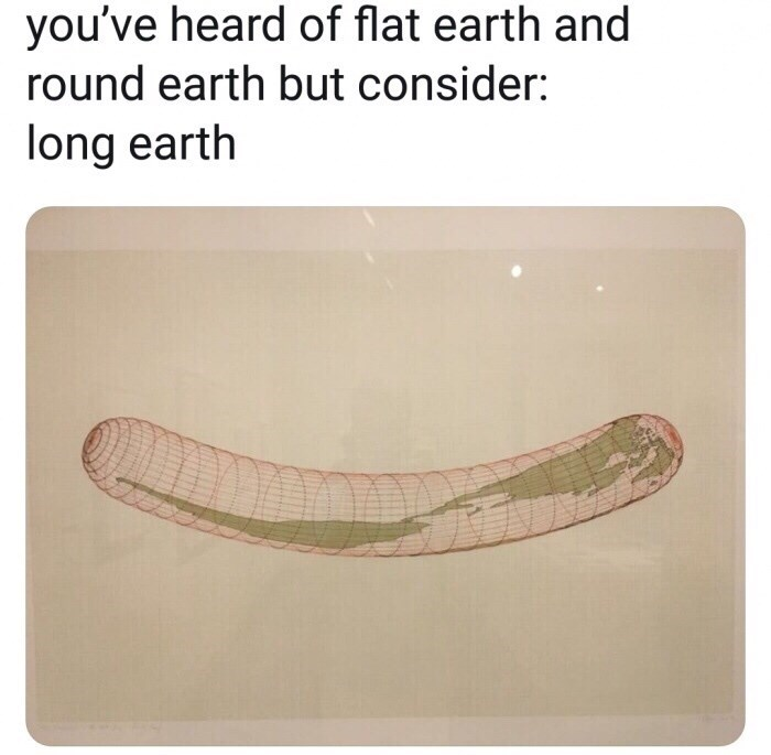 "Caption that reads, ""You've heard of flat earth and round earth but consider: long earth"" above an illustration of a long earth that looks like a worm"