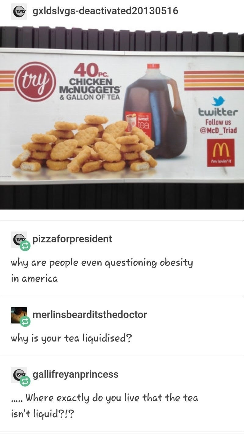 Food - gxldslvgs-deactivated20130516 40c (ry) CHICKEN MCNUGGETS & GALLON OF TEA twitter weot Follow us tea @McD_Triad Im lovin' it pizzaforpresident why people questioning obesity are even in america merlinsbearditsthedoctor why is your tea liquidised? gallifreyanprincess Where exactly do you live that the tea isn't liquid?!?