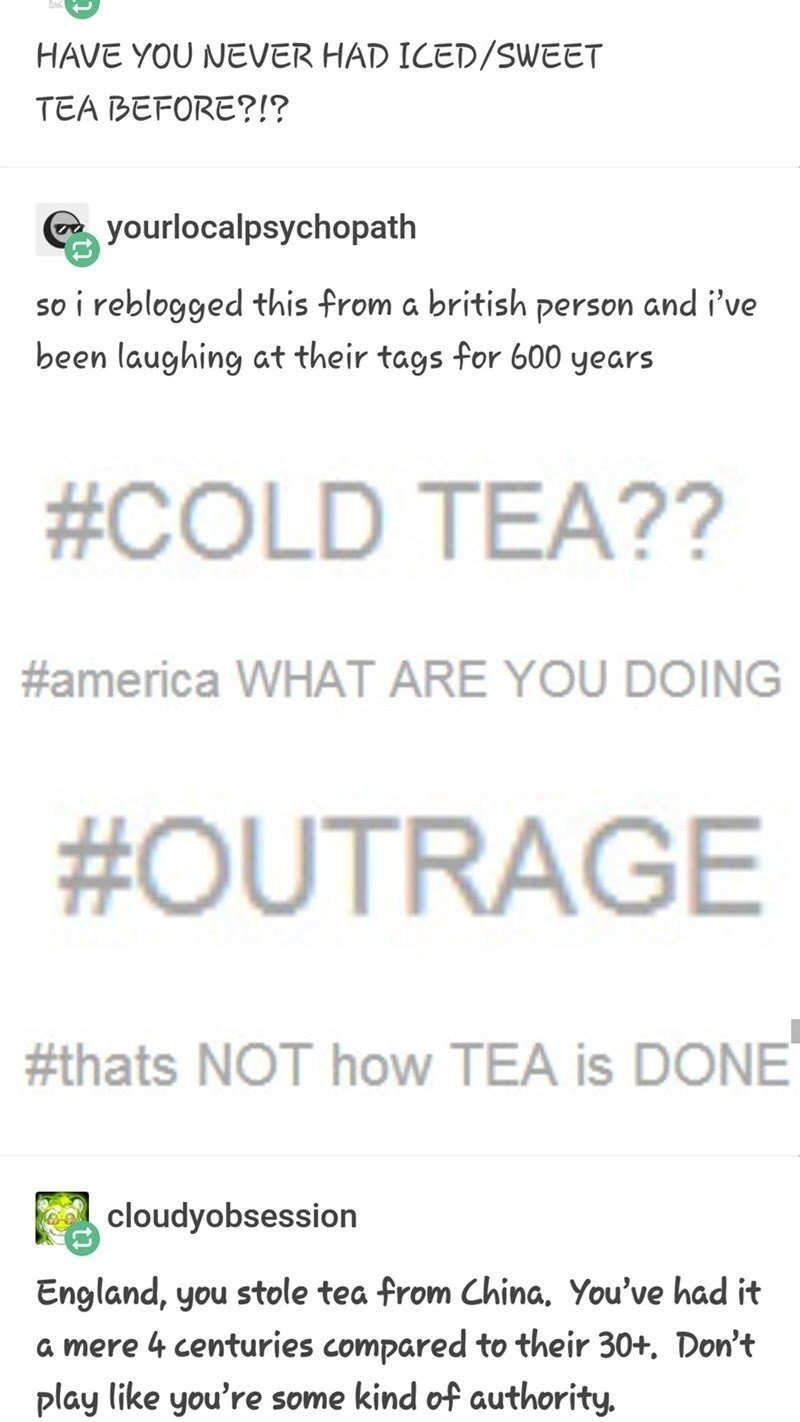 Text - HAVE YOU NEVER HAD ICED/SWEET TEA BEFORE?!? yourlocalpsychopath so i reblogged this from a british person and i've been laughing at their tags for 600 years #COLD TEA?? #america WHAT ARE YOU DOING #OUTRAGE #thats NOT how TEA is DONE cloudyobsession England, you stole tea from China. You've had it a mere 4 centuries compared to their 30+. Don't play like you're some kind of authority.