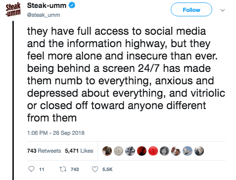 Text - Steak Steak-umm umm Follow @steak umm they have full access to social media and the information highway, but they feel more alone and insecure than ever. being behind a screen 24/7 has made them numb to everything, anxious and depressed about everything, and vitriolic or closed off toward anyone different from them 1:06 PM -26 Sep 2018 743 Retweets 5,471 Likes t 743 11 5.5K