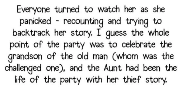 Text - Everyone turned to watch her as she panicked recounting and trying to backtrack her story. I guess the whole point of the party was to celebrate the grandson of the old man (whom was the challenged one), and the Aunt had been the life of the party with her thief story.