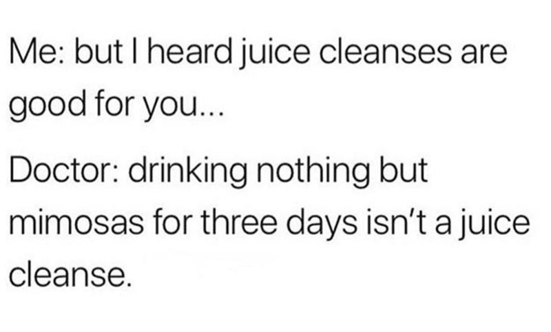 "Text that reads, ""Me: but I heard juice cleanses are good for you... Doctor: Drinking nothing but mimosas for three days isn't a juice cleanse"""