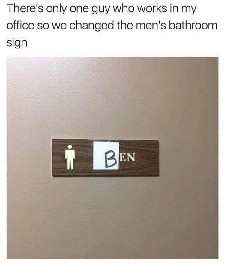 "Caption that reads, ""There's only one guy who works in my office so we changed the men's bathroom sign"" above a men's room sign that says ""Ben"" instead of men"