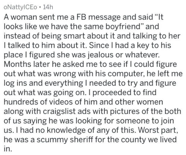 """Text - oNattylCEo 14h A woman sent me a FB message and said """"It looks like we have the same boyfriend"""" and instead of being smart about it and talking to her I talked to him about it. Since I had a key to his place I figured she was jealous or whatever. Months later he asked me to see if I could figure out what was wrong with his computer, he left me log ins and everything I needed to try and figure out what was going on. I proceeded to find hundreds of videos of him and other women along with c"""
