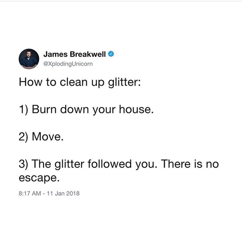 "Tweet that reads, ""How to clean up glitter: 1.) Burn down your house; 2.) Move; 3.) The glitter followed you. There is no escape"""