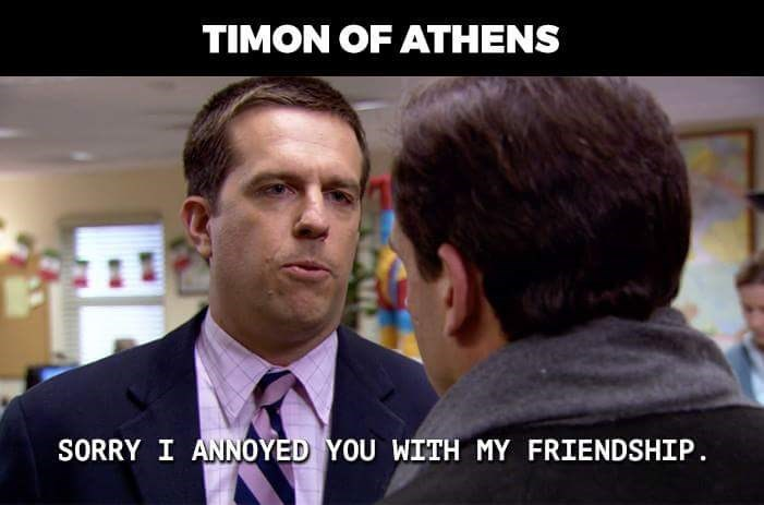 Photo caption - TIMON OF ATHENS SORRY I ANNOYED YOU WITH MY FRIENDSHIP