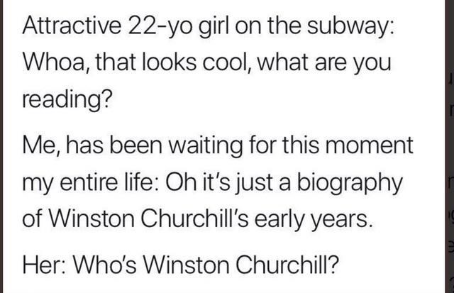 Text - Attractive 22-yo girl on the subway: Whoa, that looks cool, what are you reading? Me, has been waiting for this moment my entire life: Oh it's just a biography of Winston Churchill's early years. Her: Who's Winston Churchil?