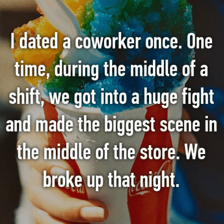 Font - I dated a coworker once. One time, during the middle of a shift,we got into a huge fight and made the biggest scene in the middle of the store. We broke up that night.