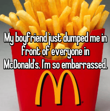 French fries - My boyfiriend just dumped me in Front of everyone in Melonald's. Im so embarrassed