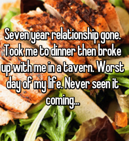 Food - Sevengearrelationship gone Tookme to dinner then broke upwith me inatavern Worst dayof my ie Never seen it coming