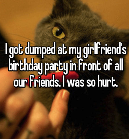 Text - Igot dumped at my girlfriends birthday party in front of al our friends.Iwas so hurt. OUr