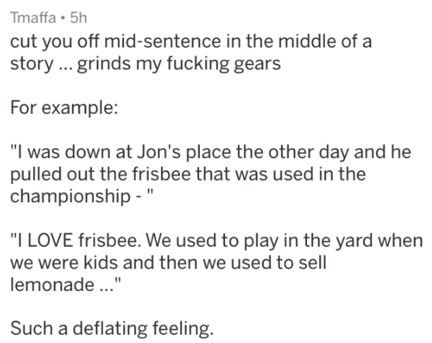 """Text - Tmaffa 5h cut you off mid-sentence in the middle of a story.. grinds my fucking gears For example: """"I was down at Jon's place the other day and he pulled out the frisbee that was used in the championship """" """"I LOVE frisbee. We used to play in the yard when we were kids and then we used to sell lemonade..."""" Such a deflating feeling."""