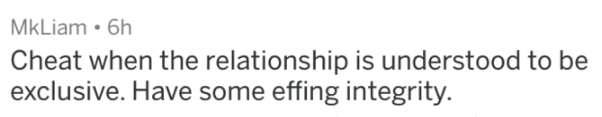 Text - MkLiam 6h Cheat when the relationship is understood to be exclusive. Have some effing integrity.