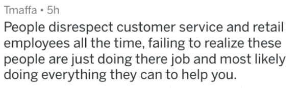 Text - Tmaffa 5h People disrespect customer service and retail employees all the time, failing to realize these people are just doing there job and most likely doing everything they can to help you.