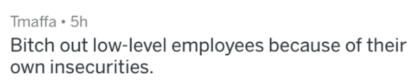 Text - Tmaffa 5h Bitch out low-level employees because of their own insecurities.