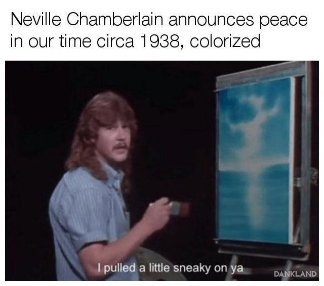 Text - Neville Chamberlain announces peace in our time circa 1938, colorized I pulled a little sneaky on ya DANKLAND