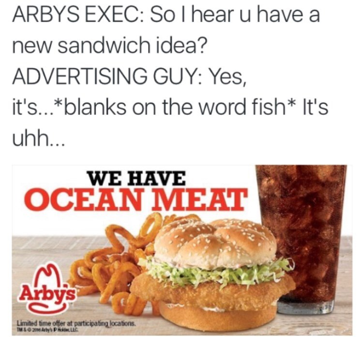 """Caption that reads, """"Arby's exec: So I hear you have a new sandwich idea? Advertising guy: Yes, it's...*blanks on the word fish* it's uh..."""" above an ad for """"ocean meat"""""""