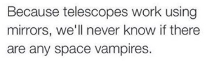 Text - Because telescopes work using mirrors, we'll never know if there are any space vampires.