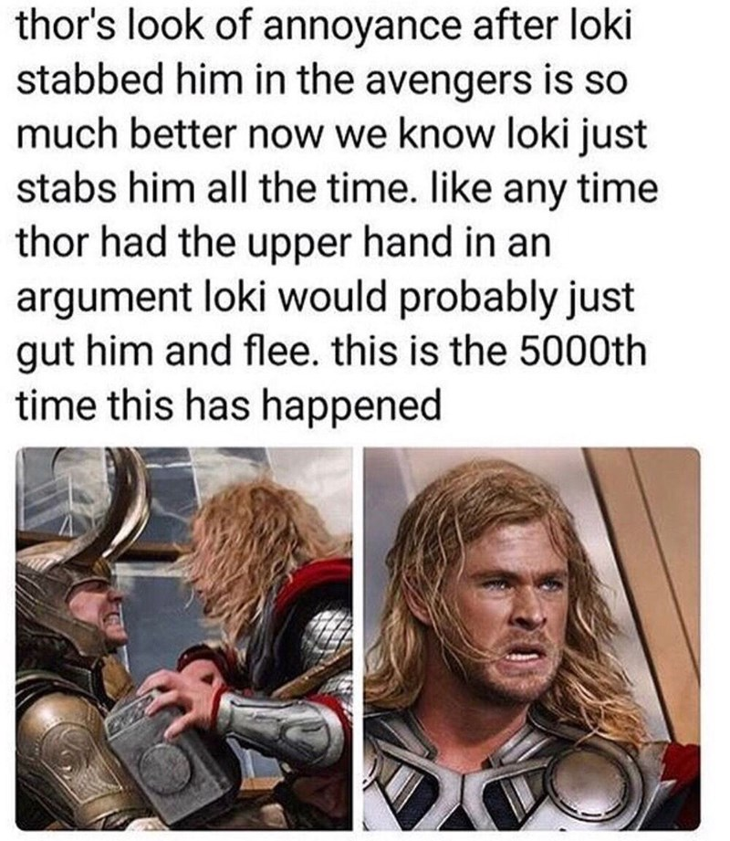 Hair - thor's look of annoyance after loki stabbed him in the avengers is so much better now we know loki just stabs him all the time. like any time thor had the upper hand in an argument loki would probably just gut him and flee. this is the 5000th time this has happened