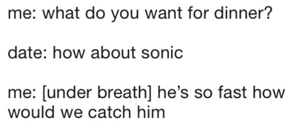 Text - me: what do you want for dinner? date: how about sonic me: [under breath] he's so fast how would we catch him