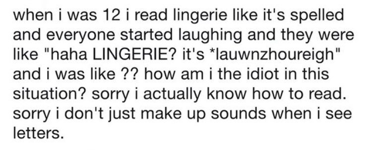 """Text - when i was 12 i read lingerie like it's spelled and everyone started laughing and they were like """"haha LINGERIE? it's *lauwnzhoureigh"""" and i was like ?? how am i the idiot in this situation? sorry i actually know how to read. sorry i don't just make up sounds when i see letters."""