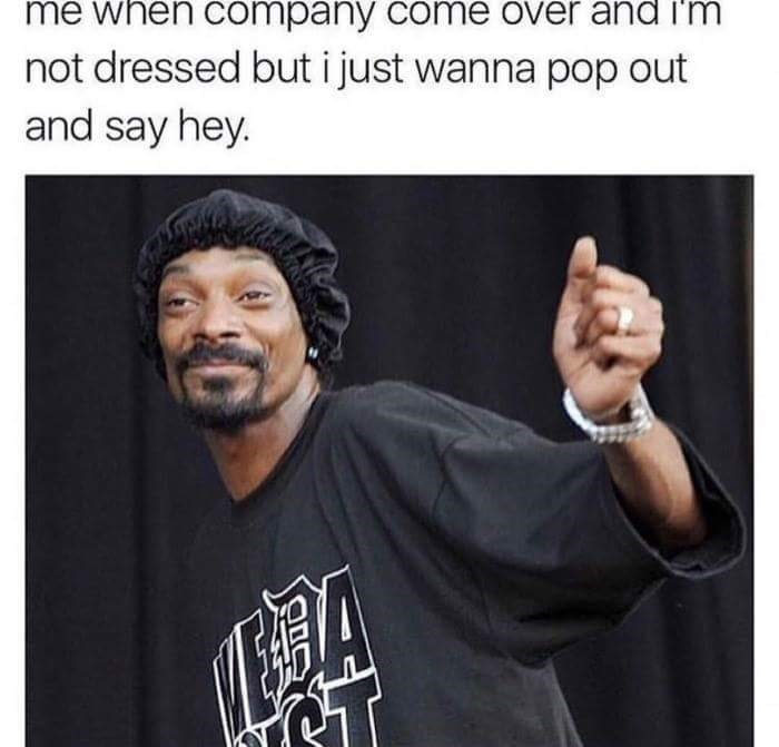 snoop dogg meme - Text - me when company come over and i'm not dressed but i just wanna pop out and say hey.