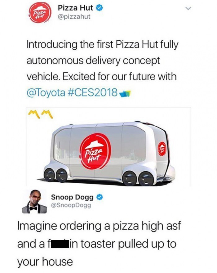 snoop dogg meme - Motor vehicle - Pizza Hut Pizza @pizzahut Introducing the first Pizza Hut fully autonomous delivery concept vehicle. Excited for our future with @Toyota #CES2018 MM NEPizza Hut Snoop Dogg @SnoopDogg Imagine ordering a pizza high asf and a f in toaster pulled up to your house
