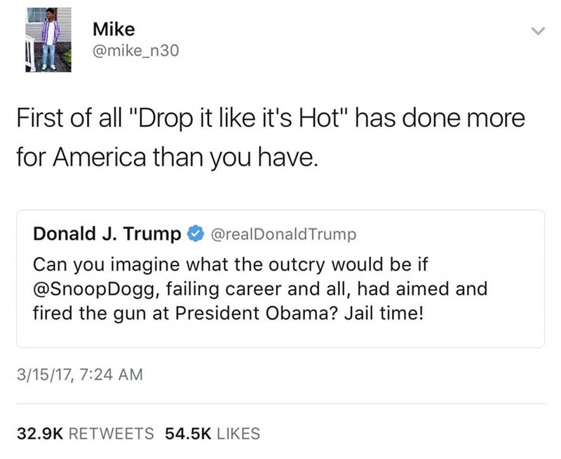"snoop dogg meme - Text - Mike @mike_n30 First of all ""Drop it like it's Hot"" has done more for America than you have. Donald J. Trump @realDonaldTrump Can you imagine what the outcry would be if @SnoopDogg, failing career and all, had aimed and fired the gun at President Obama? Jail time! 3/15/17, 7:24 AM 32.9K RETWEETS 54.5K LIKES"