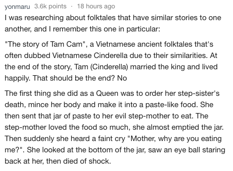 "Text I was researching about folktales that have similar stories to one another, and I remember this one in particular: ""The story of Tam Cam"", a Vietnamese ancient folktales that's often dubbed Vietnamese Cinderella due to their similarities. At the end of the story, Tam (Cinderella) married the king and lived happily. That should be the end? No The first thing she did as a Queen was to order her step-sister's death, mince her body and make it into a paste-lik"