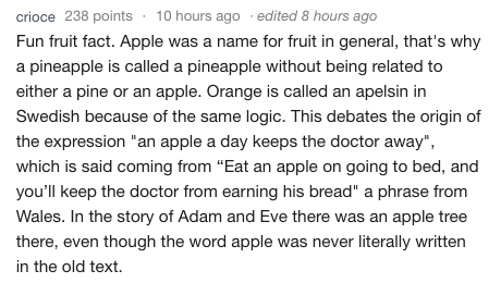 "Text Fun fruit fact. Apple was a name for fruit in general, that's why a pineapple is called a pineapple without being related to either a pine or an apple. Orange is called an apelsin in Swedish because of the same logic. This debates the origin of the expression ""an apple a day keeps the doctor away"" which is said coming from ""Eat an apple on going to bed, and you'll keep the doctor from earning his bread"" a phrase from Wales. In the story of"
