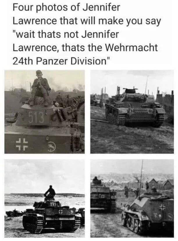 "Caption that reads, ""Four photos of Jennifer Lawrence that'll make you say 'wait that's not Jennifer Lawrence, that's the Wehrmacht 24th Panzer Division"""