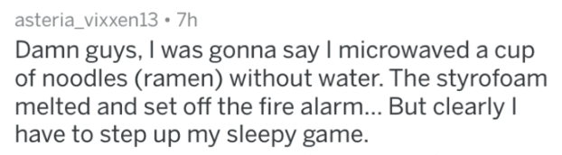 Text - asteria_vixxen13 7h Damn guys, I was gonna say I microwaved a cup of noodles (ramen) without water. The styrofoam melted and set off the fire alarm... But clearly I have to step up my sleepy game.