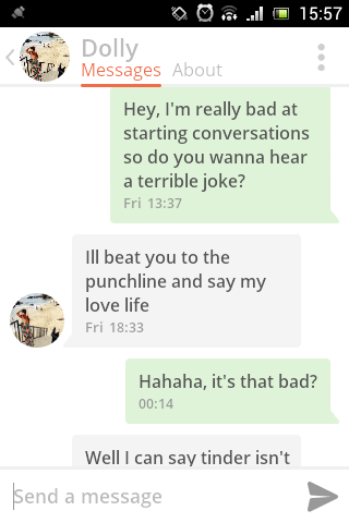 Text - 15:57 Dolly Messages About Hey, I'm really bad at starting conversations so do you wanna hear a terrible joke? Fri 13:37 Ill beat you to the punchline and say my love life Fri 18:33 Hahaha, it's that bad? 00:14 Well I can say tinder isn't Send a message