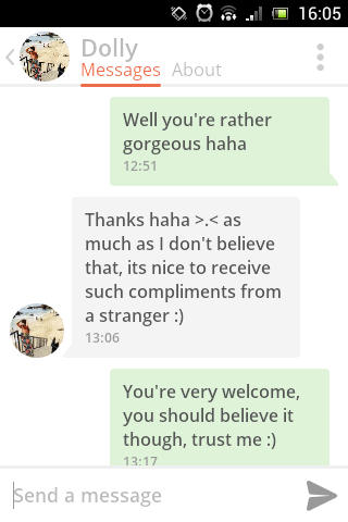 Text - 16:05 Dolly Messages About Well you're rather gorgeous haha 12:51 Thanks haha >.< as much as I don't believe that, its nice to receive such compliments from a stranger :) 13:06 You're very welcome, you should believe it though, trust me :) 13:17 Send a message