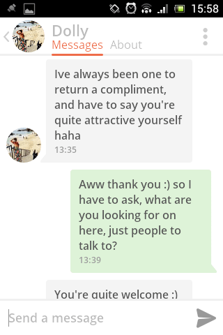Text - 15:58 Dolly Messages About Ive always been one to return a compliment, and have to say you're quite attractive yourself haha 13:35 Aww thank you :) so I have to ask, what are you looking for on here, just people to talk to? 13:39 You're auite welcome :) Send a message