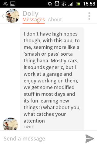 Text - 15:58 Dolly Messages About I don't have high hopes though, with this app, to me, seeming more like a 'smash or pass' sorta thing haha. Mostly cars, it sounds generic, but I work at a garage and enjoy working on them, we get some modified stuff in most days and its fun learning new things:) what about you what catches your attention 14:03 Send a message