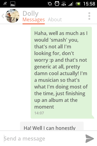Text - 15:58 Dolly Messages About Haha, well as much asI would 'smash' you, that's not all I'm looking for, don't worry :p and that's not generic at all, pretty damn cool actually! I'm a musician so that's what I'm doing most of the time, just finishing up an album at the moment 14:07 Ha! Well I can honestly Send a message