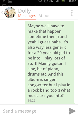Text - 5.58 Dolly Messages About Maybe we'll have to make that happen sometime then ;) and yeah I guess haha, it's also way less generic for a 20-year-old girl to be into. I play lots of stuff! Mainly guitar, I sing, bit of piano, drums etc. And this album is singer- songwriter but I play in a rock band too :) what music are you into? 14:26 Send a message