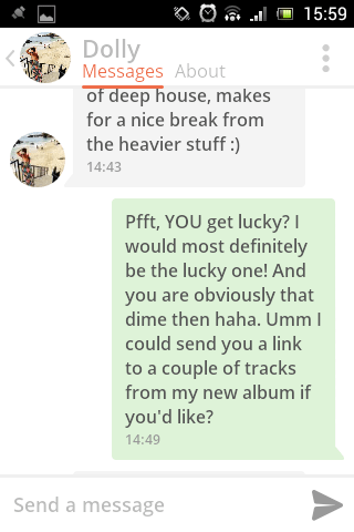 Text - 15:59 Dolly Messages About of deep house, makes for a nice break from the heavier stuff:) 14:43 Pfft, YOU get lucky? I would most definitely be the lucky one! And you are obviously that dime then haha. Umm I could send you a link to a couple of tracks from my new album if you'd like? 14:49 Send a message