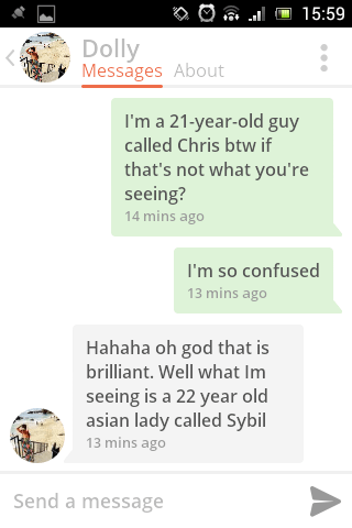Text - 15:59 Dolly Messages About I'm a 21-year-old guy called Chris btw if that's not what you're seeing? 14 mins ago I'm so confused 13 mins ago Hahaha oh god that is brilliant. Well what Im seeing is a 22 year old asian lady called Sybil 13 mins ago Send a message