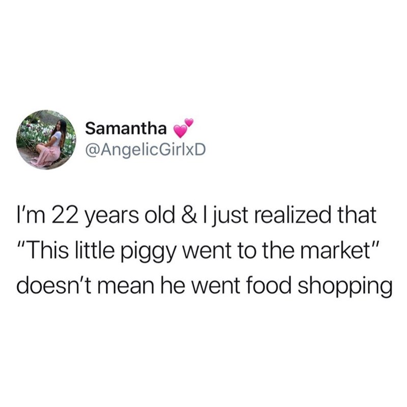 "Tweet that reads, ""I'm 22 years old and I just realized that 'This little piggy went to the market' doesn't mean he went shopping for food"""