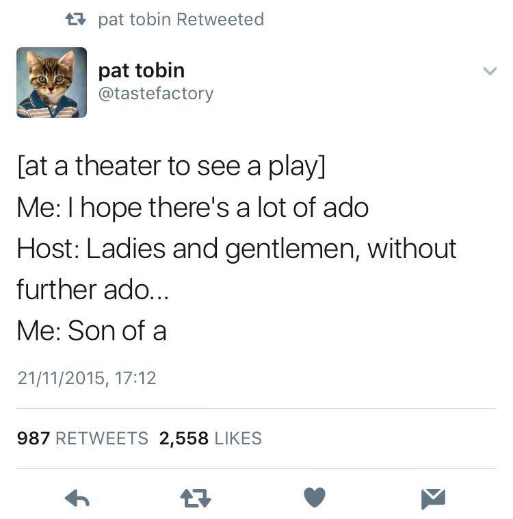 """Tweet that reads, """"[At a theater to see a play] Me: I hope there's a lot of ado; Host: Ladies and gentlemen, without further ado; Me: Son of a..."""""""