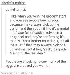 """Text - sheriffsunshine: danielkanhai: i like when you're in the grocery store and you see people buying eggs because they always pick up the carton and then open it like it's a metal briefcase full of cash involved in a drug deal and they're confirming it's money. """"don't bother counting it, it's all there. 12."""" then they always pick one up and inspect it like, """"yeah, it's grade A alright...the real deal. People are checking to see if any of the eggs are cracked you walnut Source: danielkanhai"""