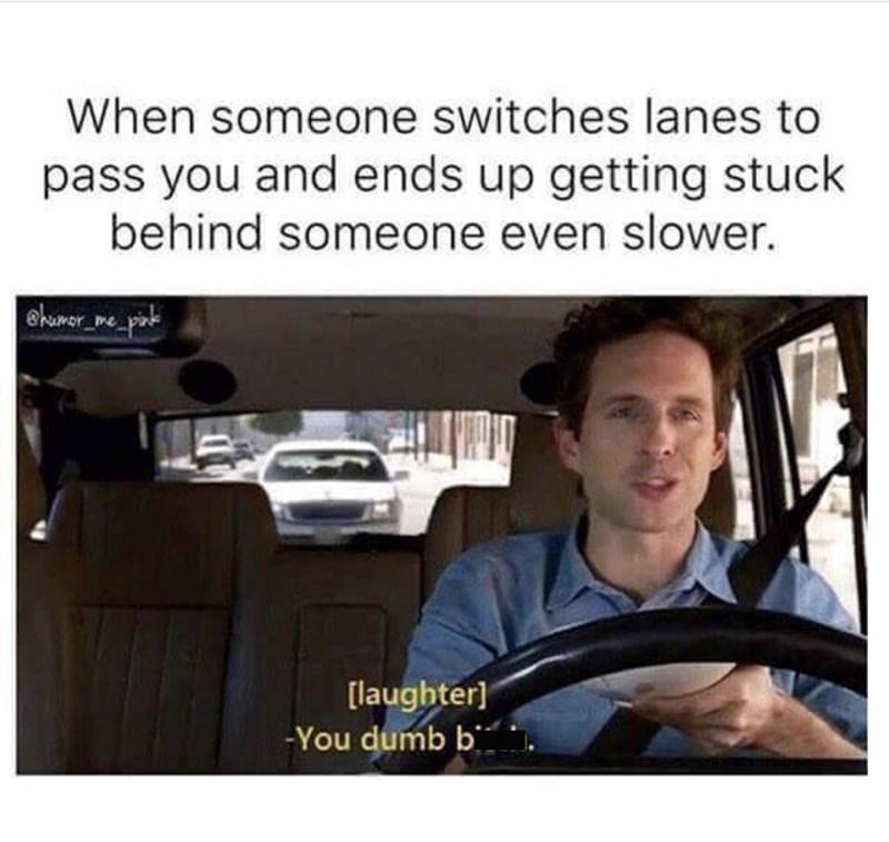 Product - When someone switches lanes to pass you and ends up getting stuck behind someone even slower. ehamerepik ehunor [laughter] -You dumb b