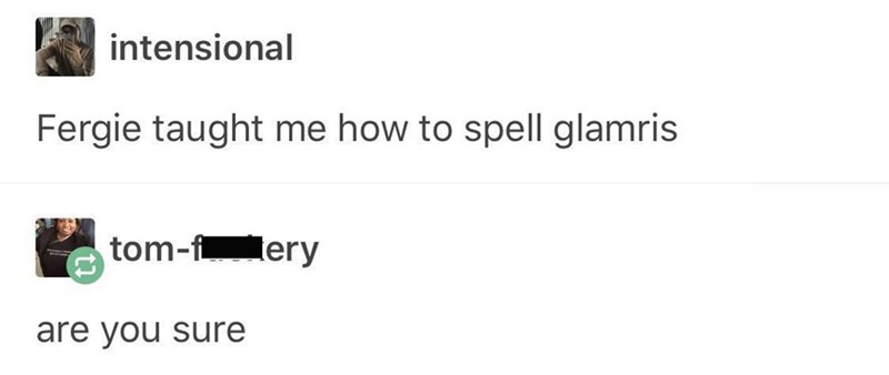 Text - intensional Fergie taught me how to spell glamris tom-f ery are you sure