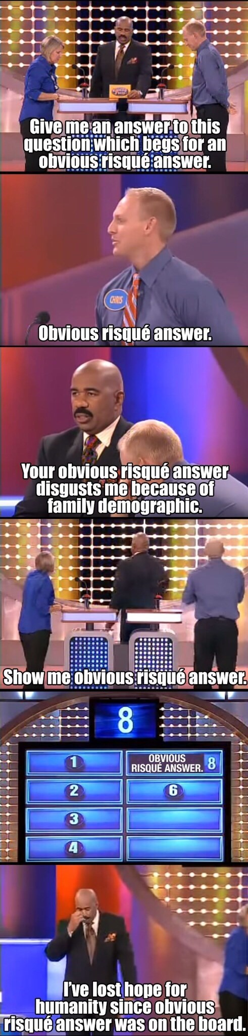 Talent show - Give me an answer.to this question which begs for an obvious risqué answer. CHRIS Obvious risqué answer. Your obvious risqué answer disgusts me because of family demographic Show me obvious risqué answer 8 OBVIOUS RISQUE ANSWER. 8 2 Ive lost hope for humanity since obvious risqué answer was on the board.