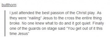 """Text - butthorn just attended the best passion of the Christ play. As they were """"nailing Jesus to the cross the entire thing broke. No one knew what to do and it got quiet. Finally one of the guards on stage said """"You get out of it this time Jesus"""""""