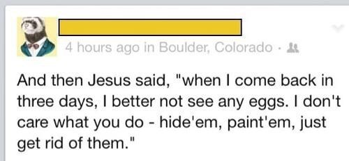 """Text - 4 hours ago in Boulder, Colorado And then Jesus said, """"when I come back in three days, I better not see any eggs. I don't care what you do hide'em, paint'em, just get rid of them."""""""